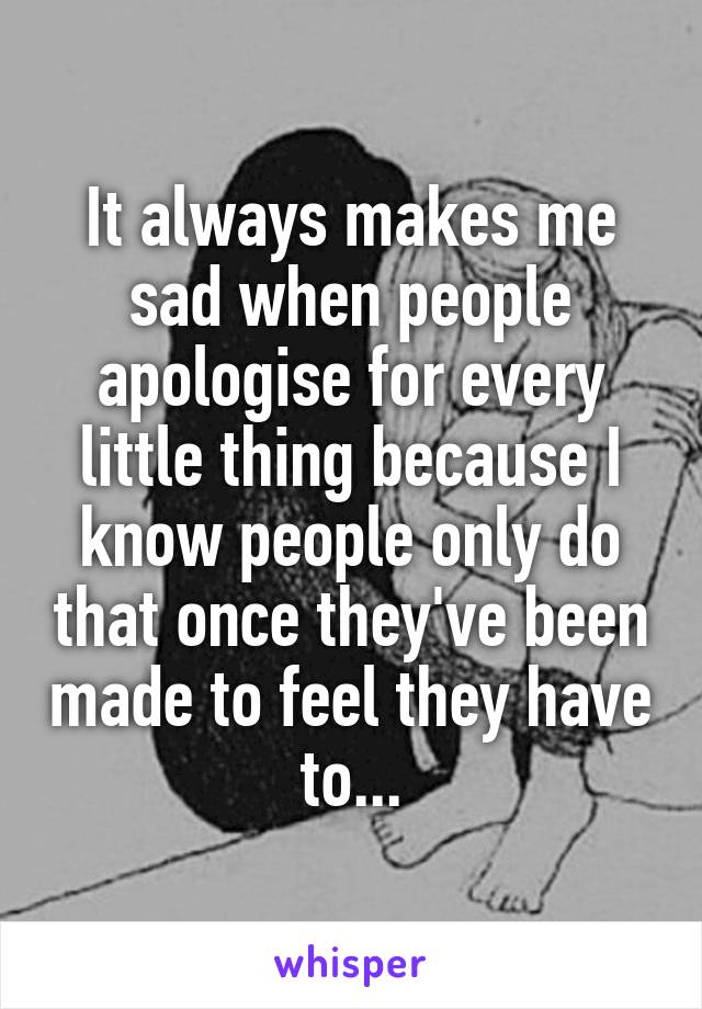 It always makes me sad when people apologise for every little thing because I know people only do that once they've been made to feel they have to...