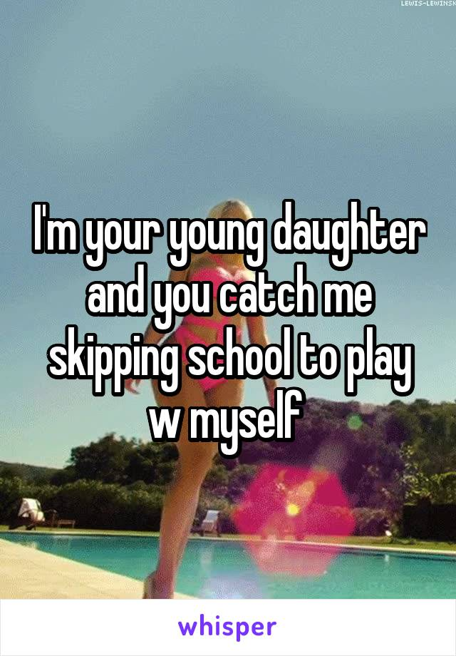 I'm your young daughter and you catch me skipping school to play w myself