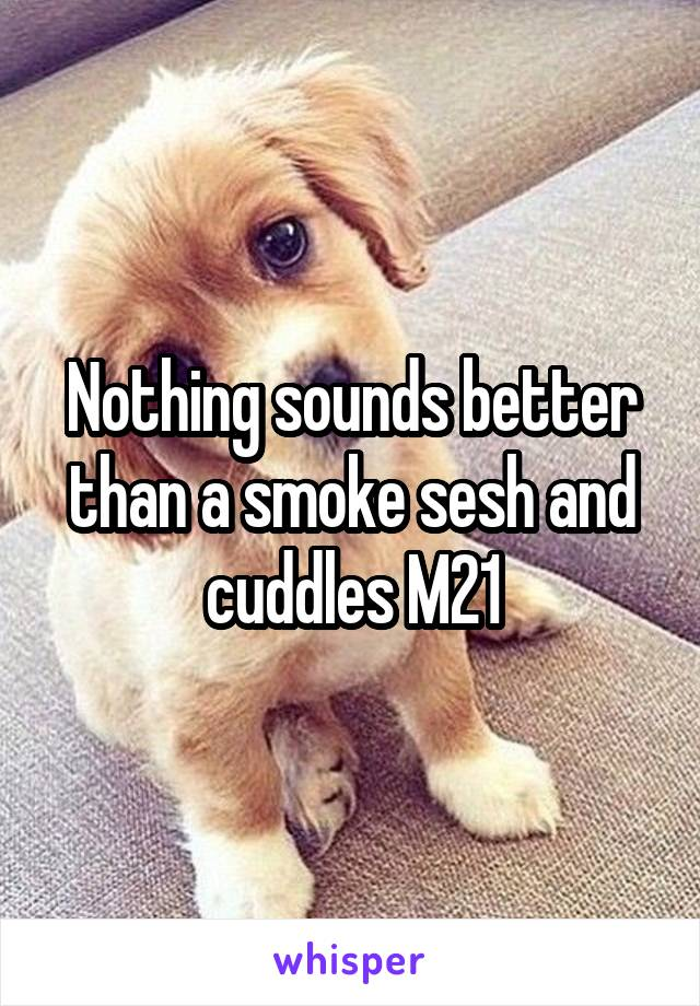 Nothing sounds better than a smoke sesh and cuddles M21
