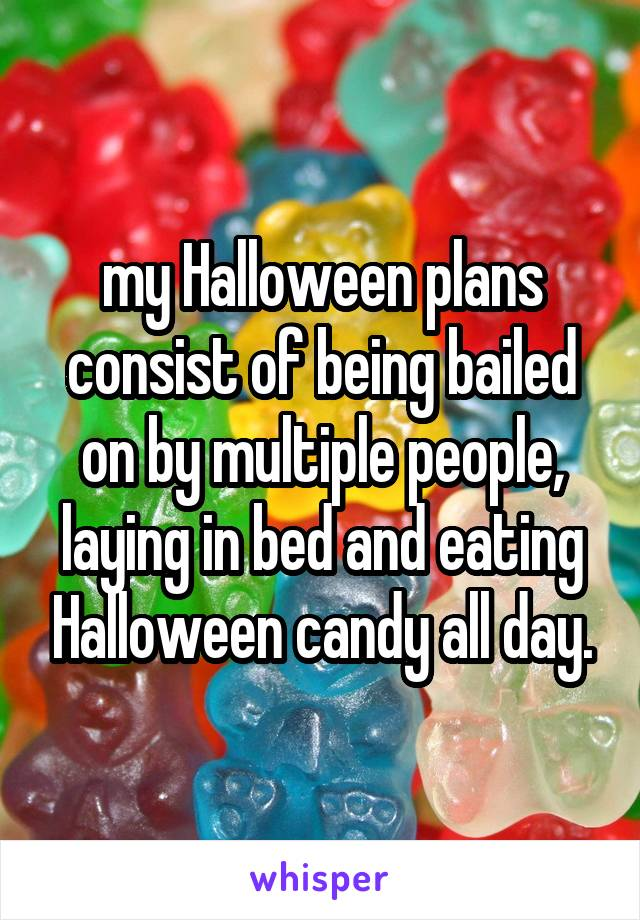 my Halloween plans consist of being bailed on by multiple people, laying in bed and eating Halloween candy all day.