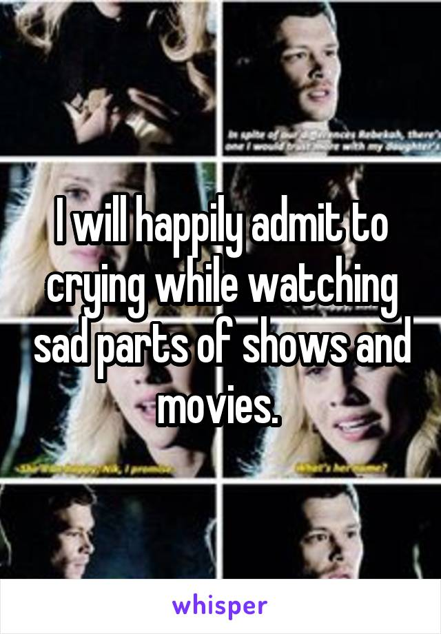I will happily admit to crying while watching sad parts of shows and movies.
