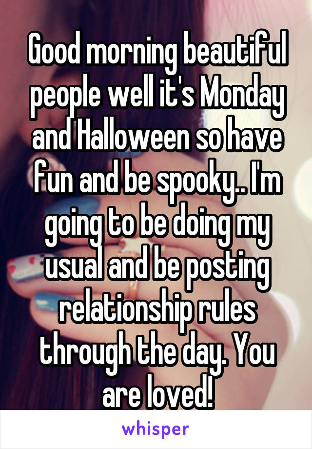 Good morning beautiful people well it's Monday and Halloween so have fun and be spooky.. I'm going to be doing my usual and be posting relationship rules through the day. You are loved!