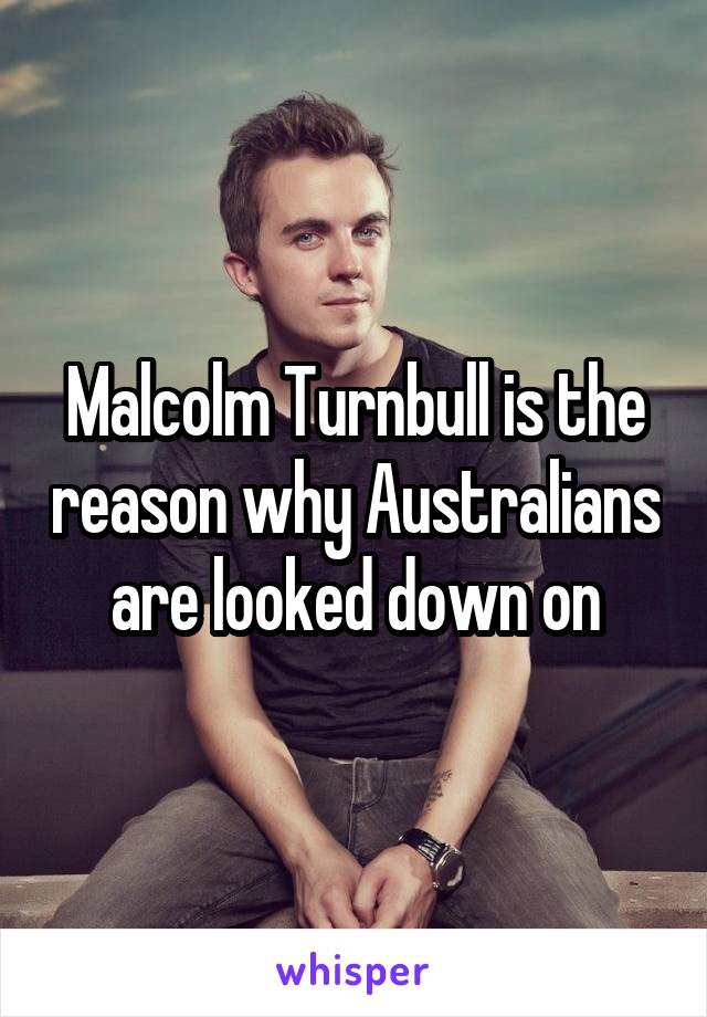 Malcolm Turnbull is the reason why Australians are looked down on