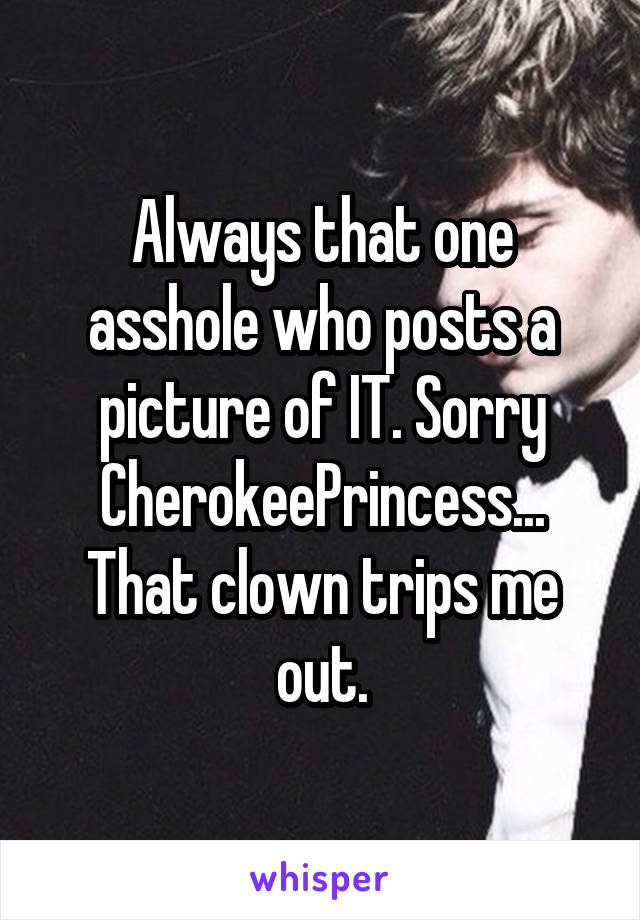 Always that one asshole who posts a picture of IT. Sorry CherokeePrincess... That clown trips me out.