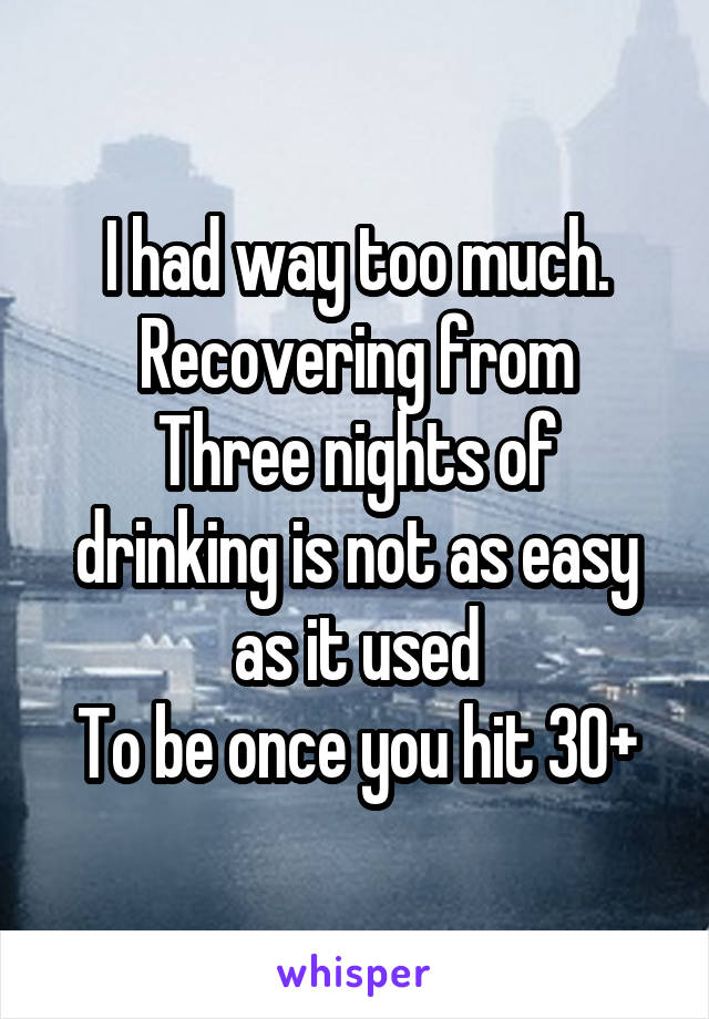 I had way too much. Recovering from Three nights of drinking is not as easy as it used To be once you hit 30+