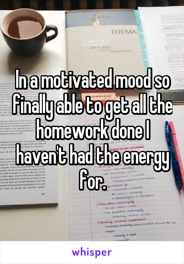In a motivated mood so finally able to get all the homework done I haven't had the energy for.