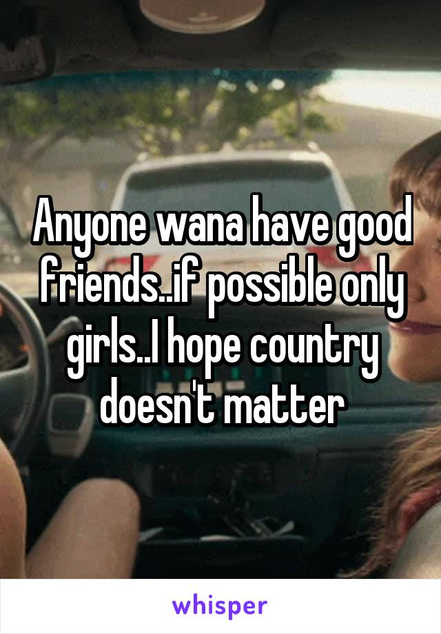 Anyone wana have good friends..if possible only girls..I hope country doesn't matter