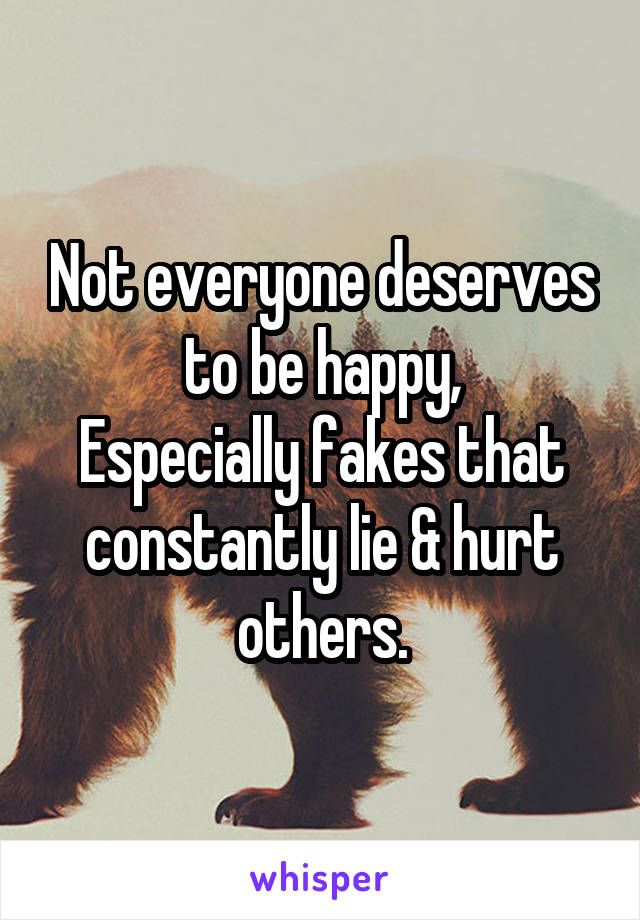 Not everyone deserves to be happy, Especially fakes that constantly lie & hurt others.