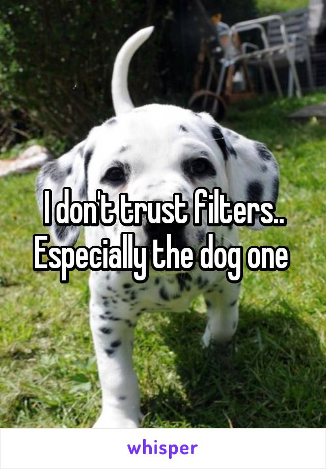 I don't trust filters.. Especially the dog one