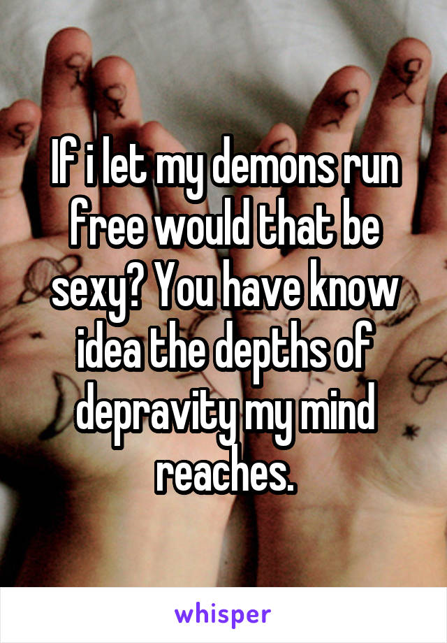 If i let my demons run free would that be sexy? You have know idea the depths of depravity my mind reaches.