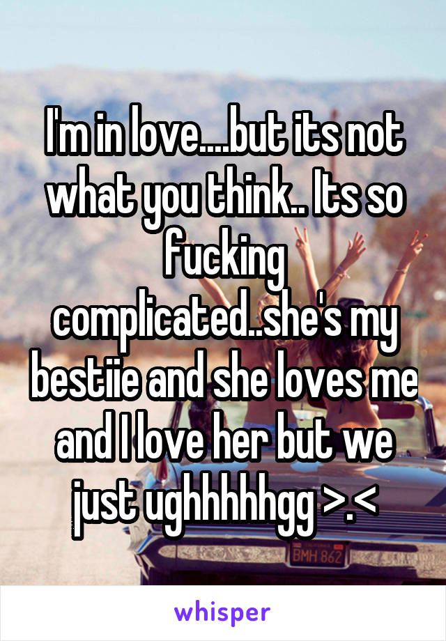 I'm in love....but its not what you think.. Its so fucking complicated..she's my bestiie and she loves me and I love her but we just ughhhhhgg >.<