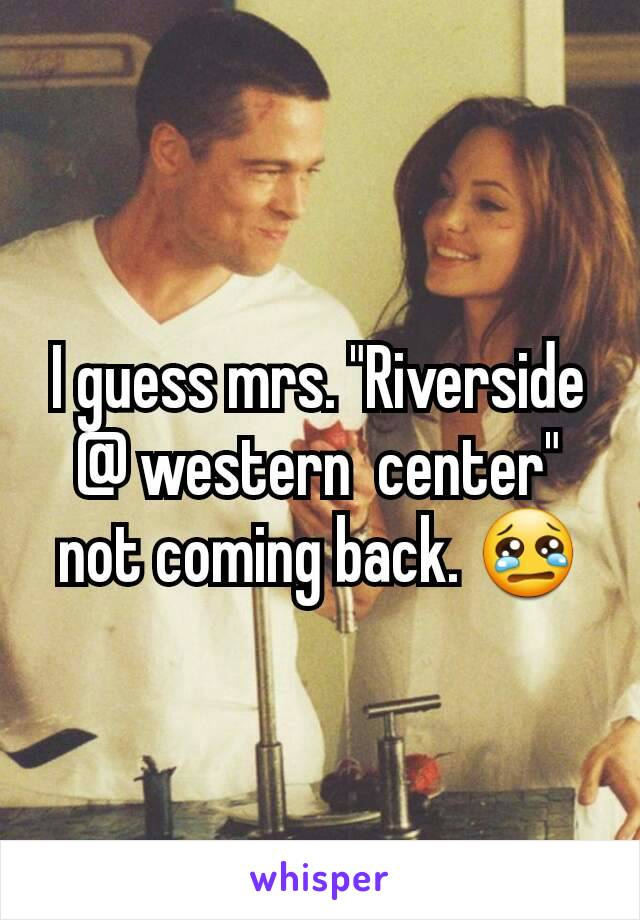 "I guess mrs. ""Riverside @ western  center"" not coming back. 😢"