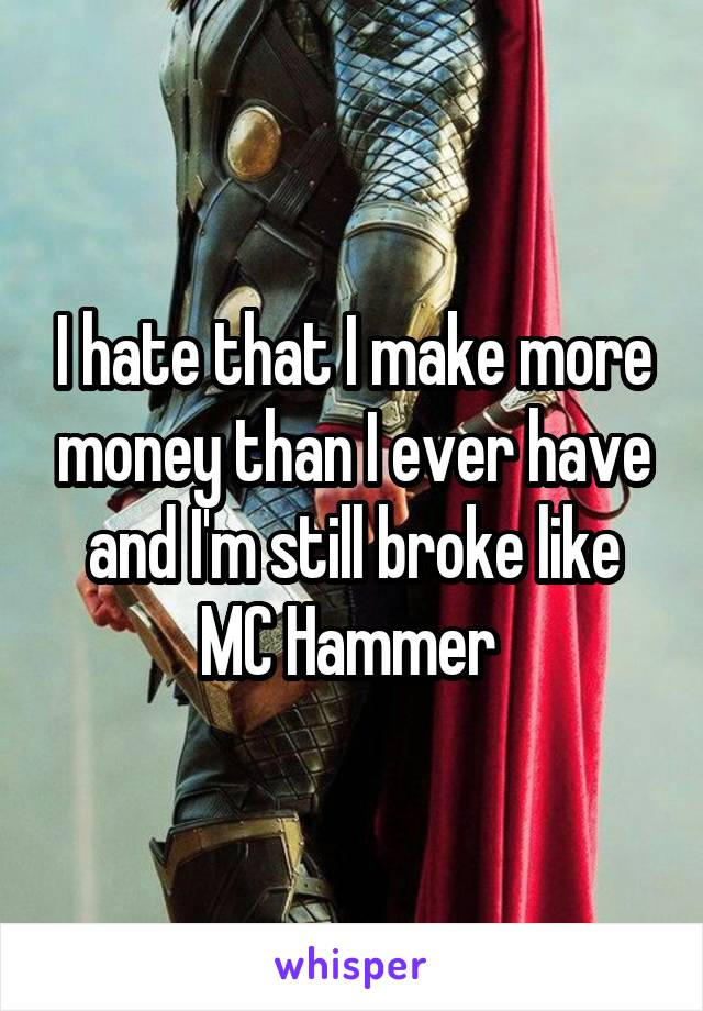 I hate that I make more money than I ever have and I'm still broke like MC Hammer