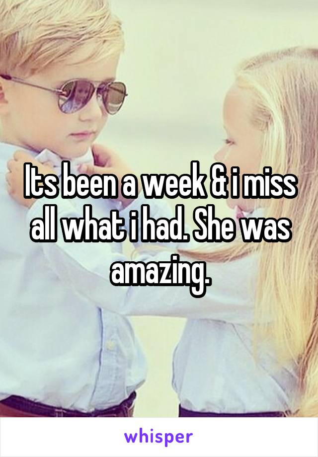 Its been a week & i miss all what i had. She was amazing.