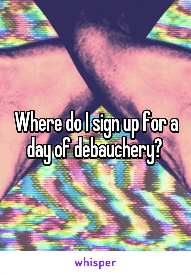 Where do I sign up for a day of debauchery?