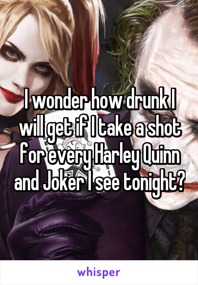 I wonder how drunk I will get if I take a shot for every Harley Quinn and Joker I see tonight?