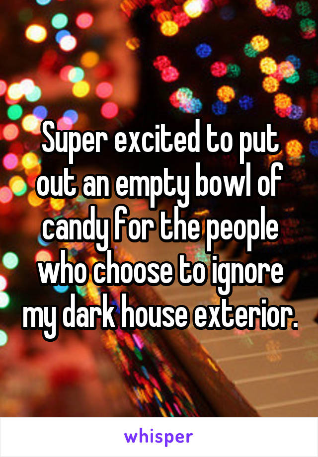 Super excited to put out an empty bowl of candy for the people who choose to ignore my dark house exterior.