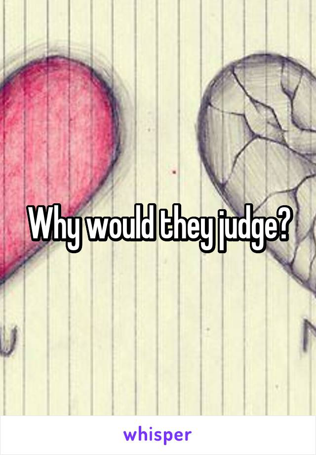 Why would they judge?