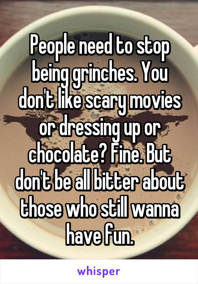 People need to stop being grinches. You don't like scary movies or dressing up or chocolate? Fine. But don't be all bitter about those who still wanna have fun.