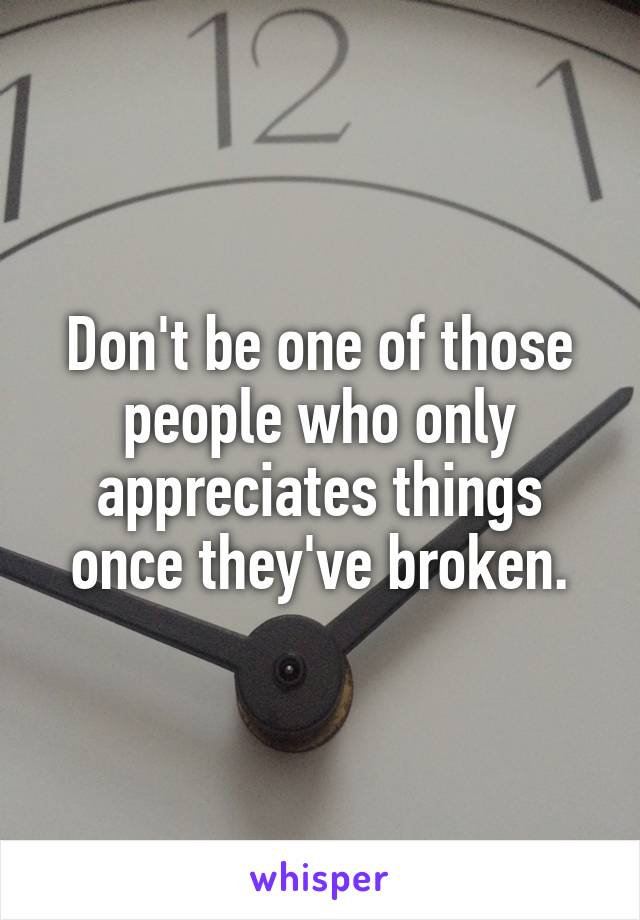 Don't be one of those people who only appreciates things once they've broken.