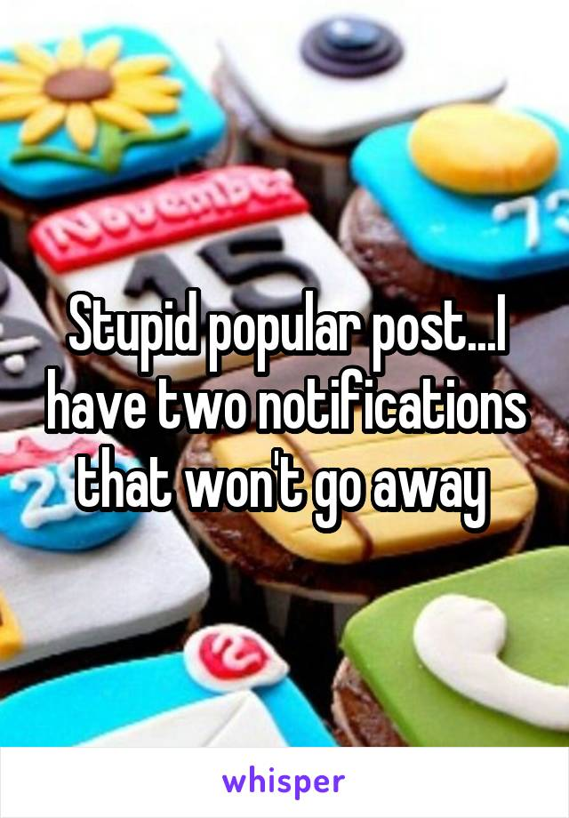 Stupid popular post...I have two notifications that won't go away
