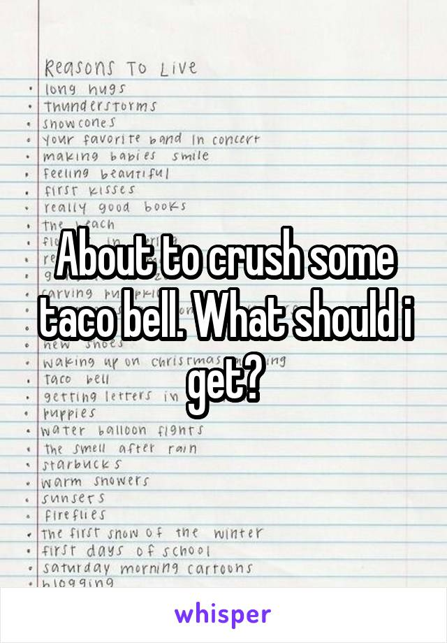 About to crush some taco bell. What should i get?