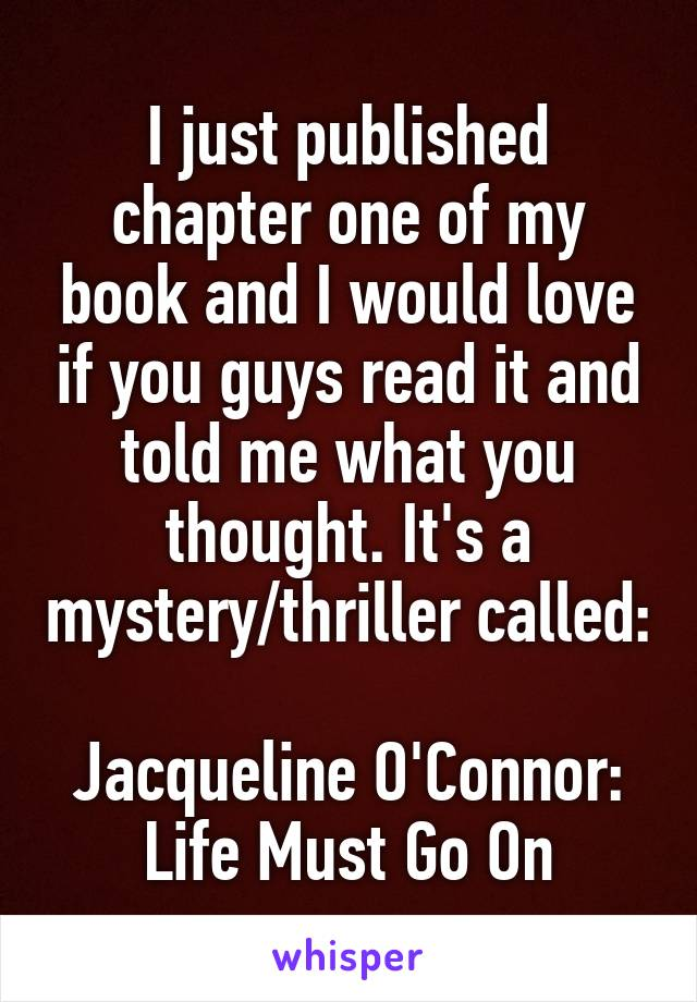I just published chapter one of my book and I would love if you guys read it and told me what you thought. It's a mystery/thriller called:  Jacqueline O'Connor: Life Must Go On