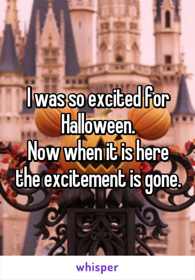 I was so excited for Halloween. Now when it is here the excitement is gone.