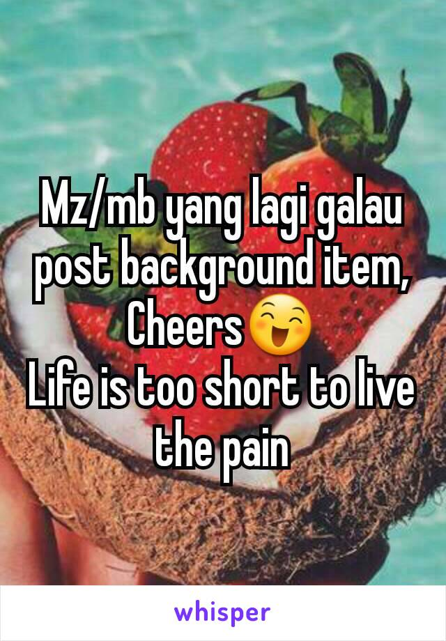 Mz/mb yang lagi galau post background item, Cheers😄 Life is too short to live the pain
