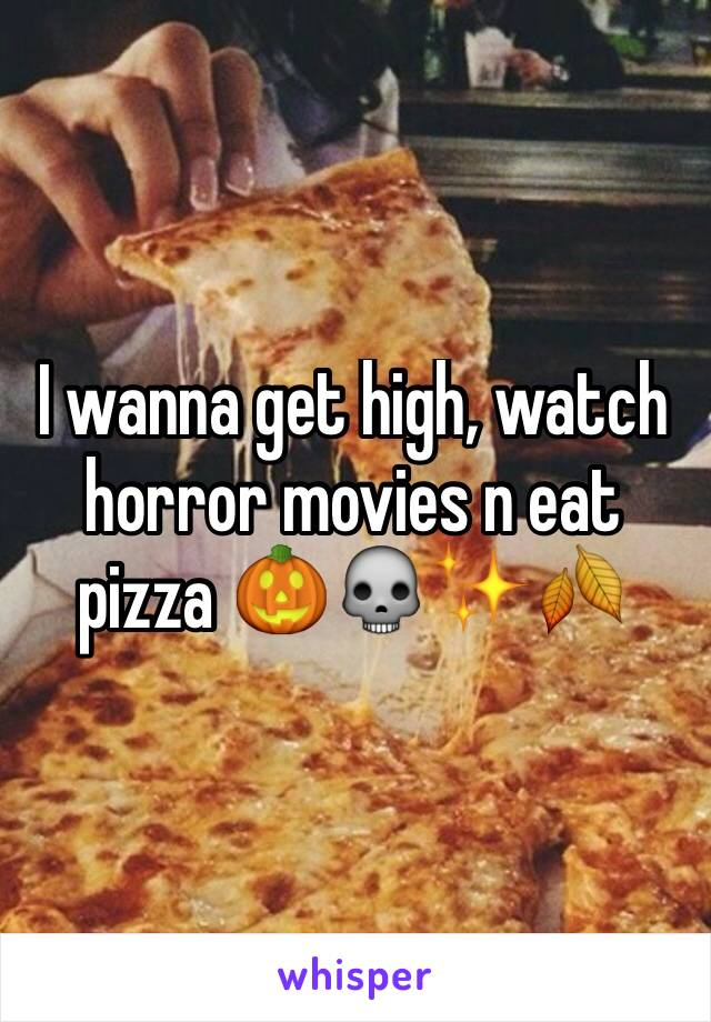 I wanna get high, watch horror movies n eat pizza 🎃💀✨🍂