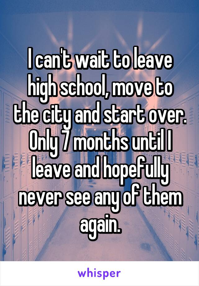 I can't wait to leave high school, move to the city and start over. Only 7 months until I leave and hopefully never see any of them again.