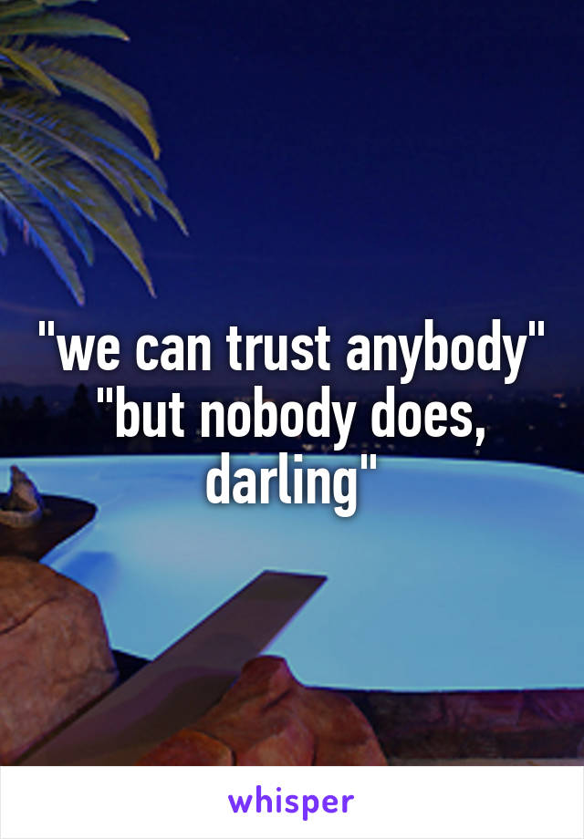 """""""we can trust anybody"""" """"but nobody does, darling"""""""