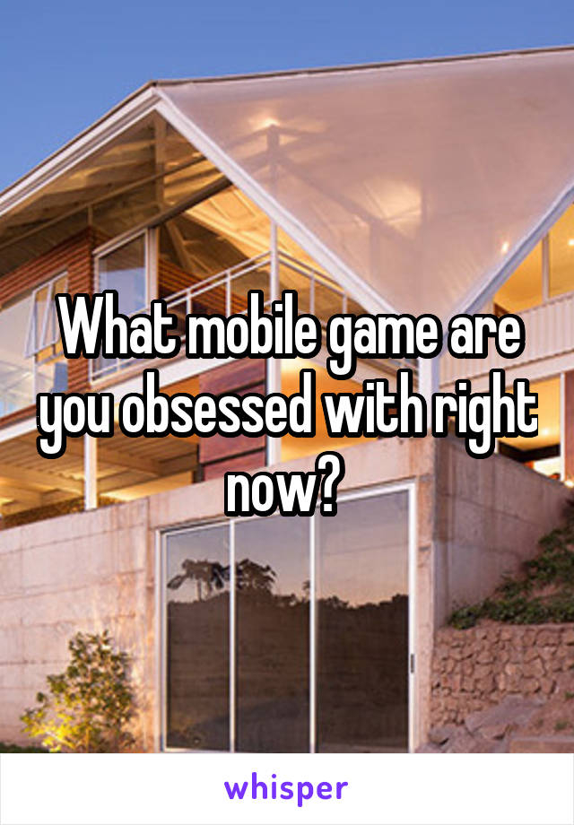 What mobile game are you obsessed with right now?