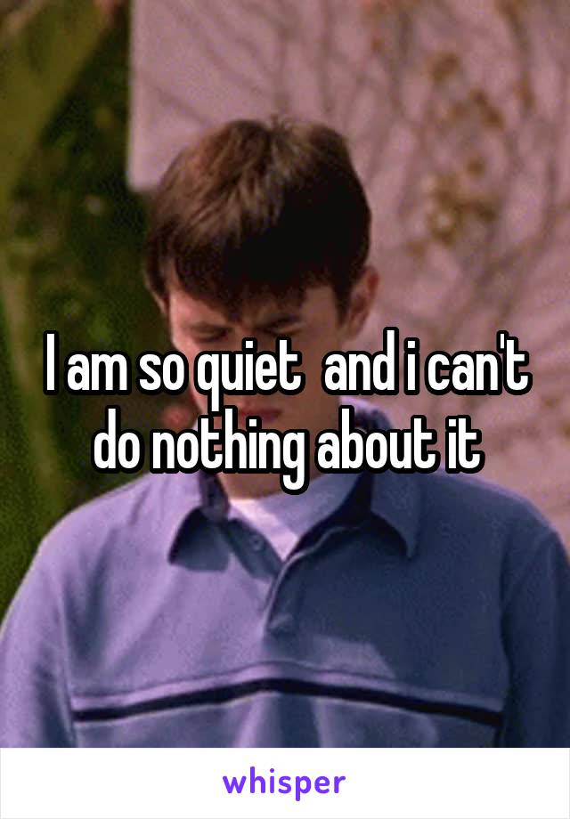 I am so quiet  and i can't do nothing about it