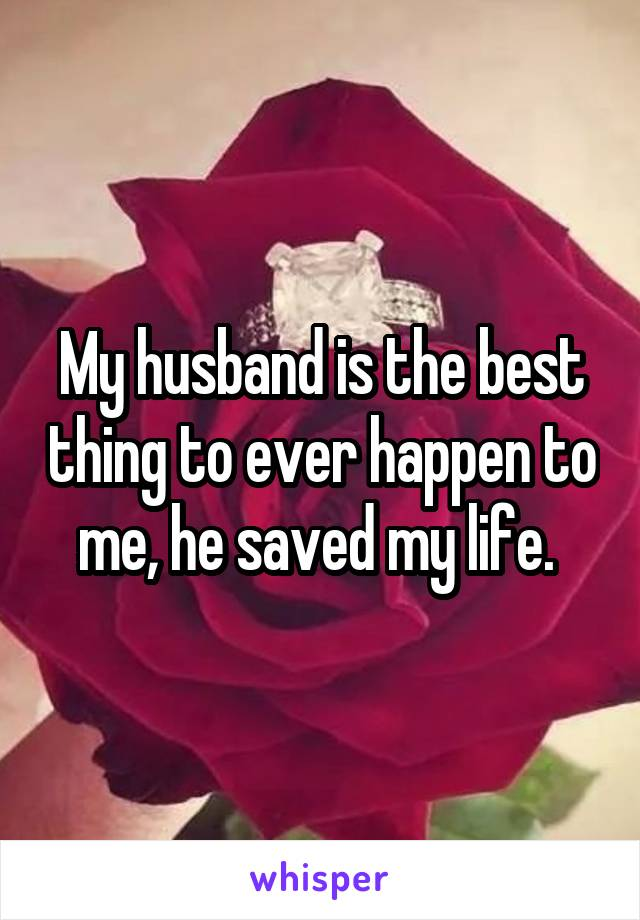 My husband is the best thing to ever happen to me, he saved my life.