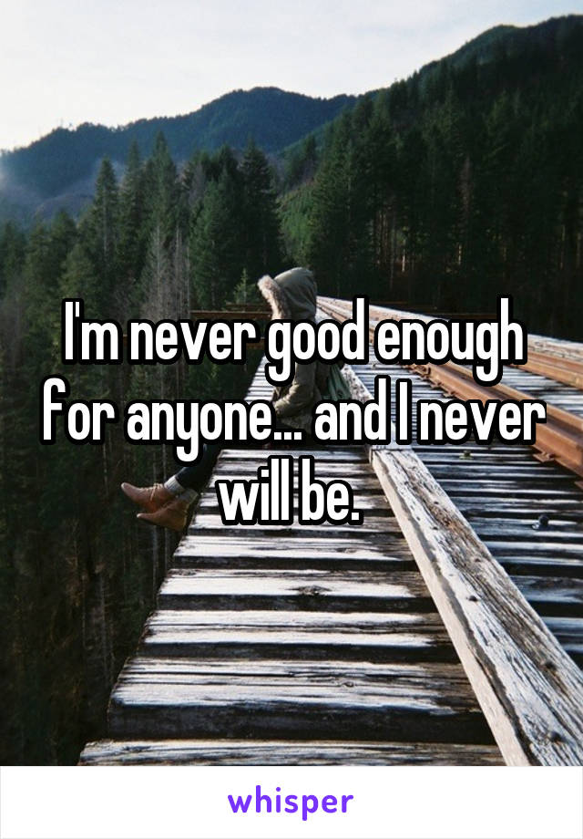 I'm never good enough for anyone... and I never will be.