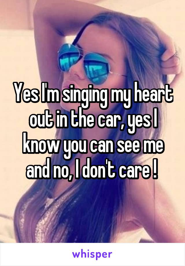 Yes I'm singing my heart out in the car, yes I know you can see me and no, I don't care !
