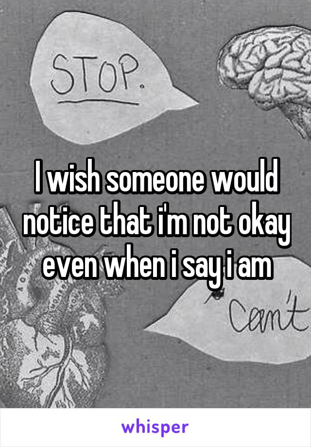 I wish someone would notice that i'm not okay even when i say i am