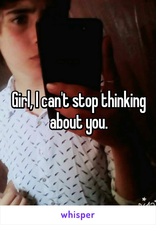 Girl, I can't stop thinking about you.