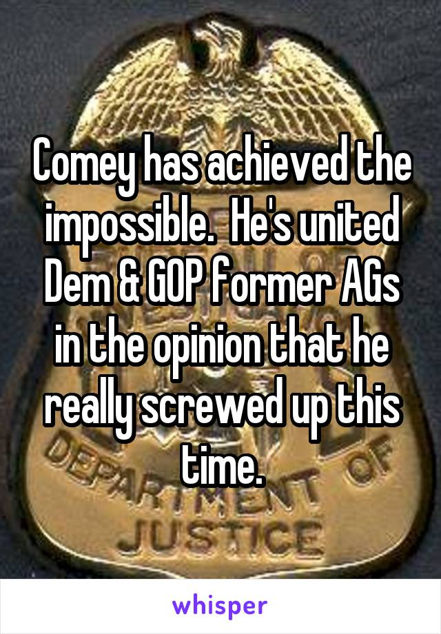 Comey has achieved the impossible.  He's united Dem & GOP former AGs in the opinion that he really screwed up this time.