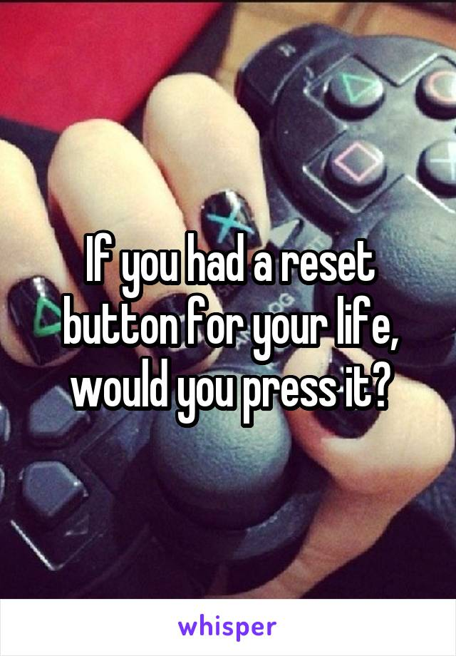If you had a reset button for your life, would you press it?