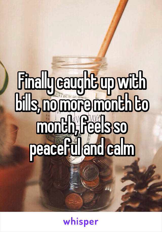 Finally caught up with bills, no more month to month, feels so peaceful and calm