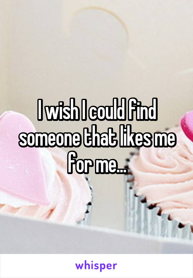 I wish I could find someone that likes me for me...