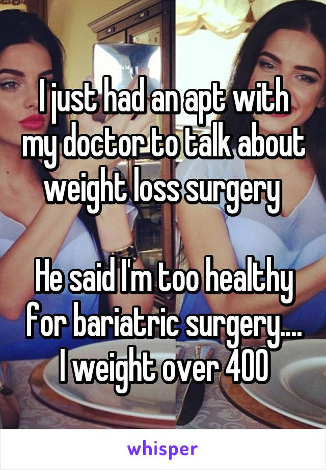 I just had an apt with my doctor to talk about weight loss surgery   He said I'm too healthy for bariatric surgery.... I weight over 400