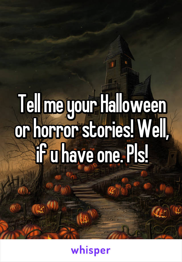 Tell me your Halloween or horror stories! Well, if u have one. Pls!