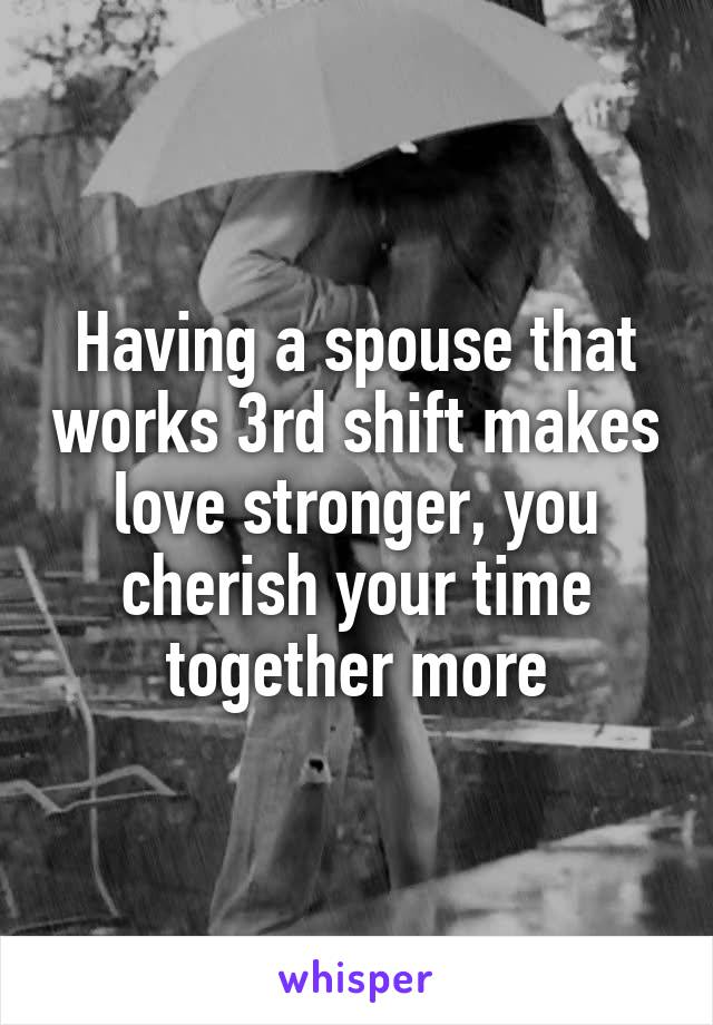 Having a spouse that works 3rd shift makes love stronger, you cherish your time together more