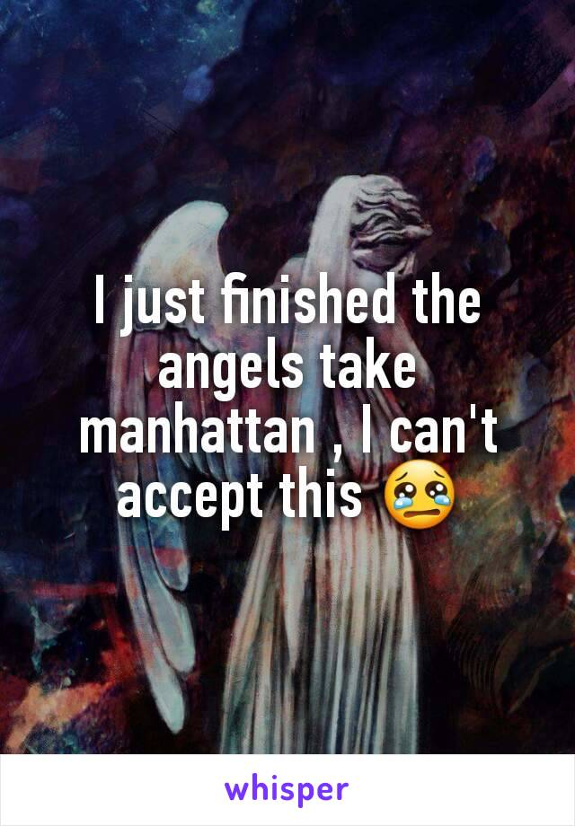 I just finished the angels take manhattan , I can't accept this 😢