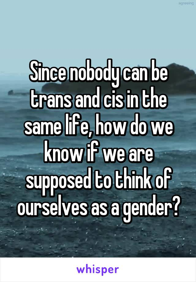 Since nobody can be trans and cis in the same life, how do we know if we are supposed to think of ourselves as a gender?