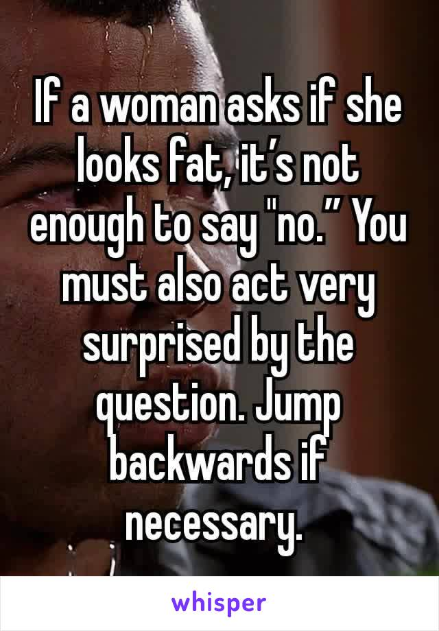 "If a woman asks if she looks fat, it's not enough to say ""no."" You must also act very surprised by the question. Jump backwards if necessary."