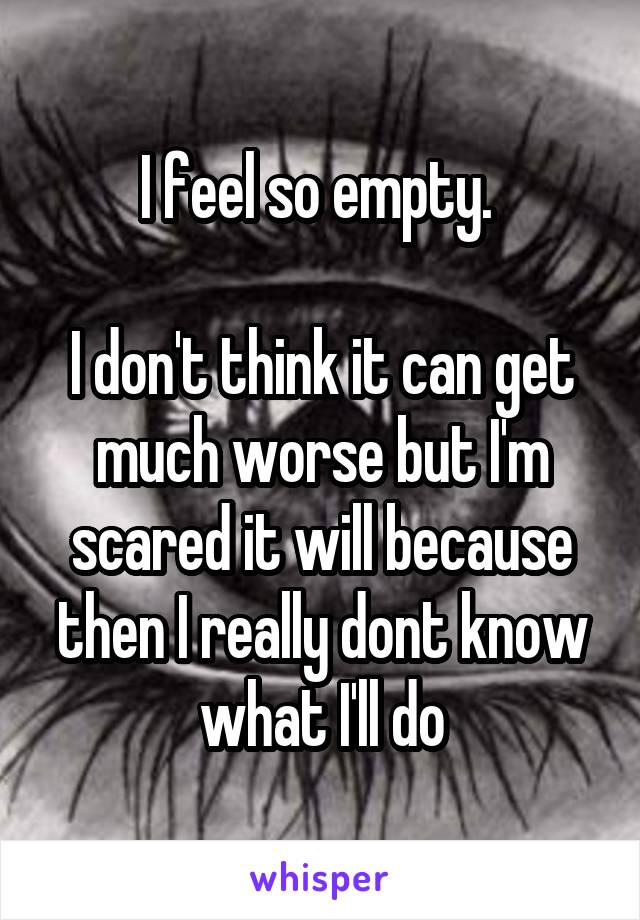 I feel so empty.   I don't think it can get much worse but I'm scared it will because then I really dont know what I'll do